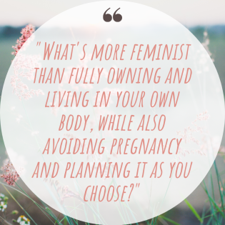 What's more feminist than fully owning and living in your own body, while also avoiding pregnancy and planning it as you choose_